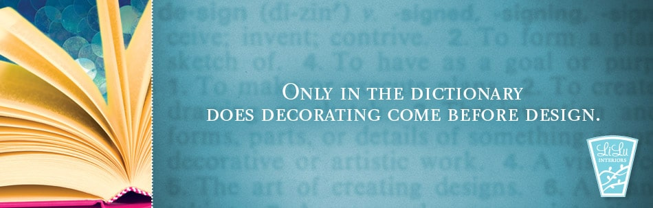 Only in the dictionary does decorating come before design.