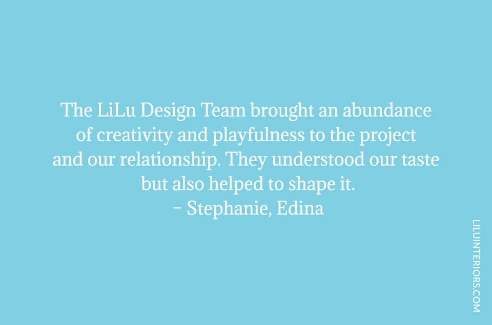 The LiLu Design Team brought an abundance of creativity and playfulness to the project and our relationship. They understood our taste but also helped to shape it.