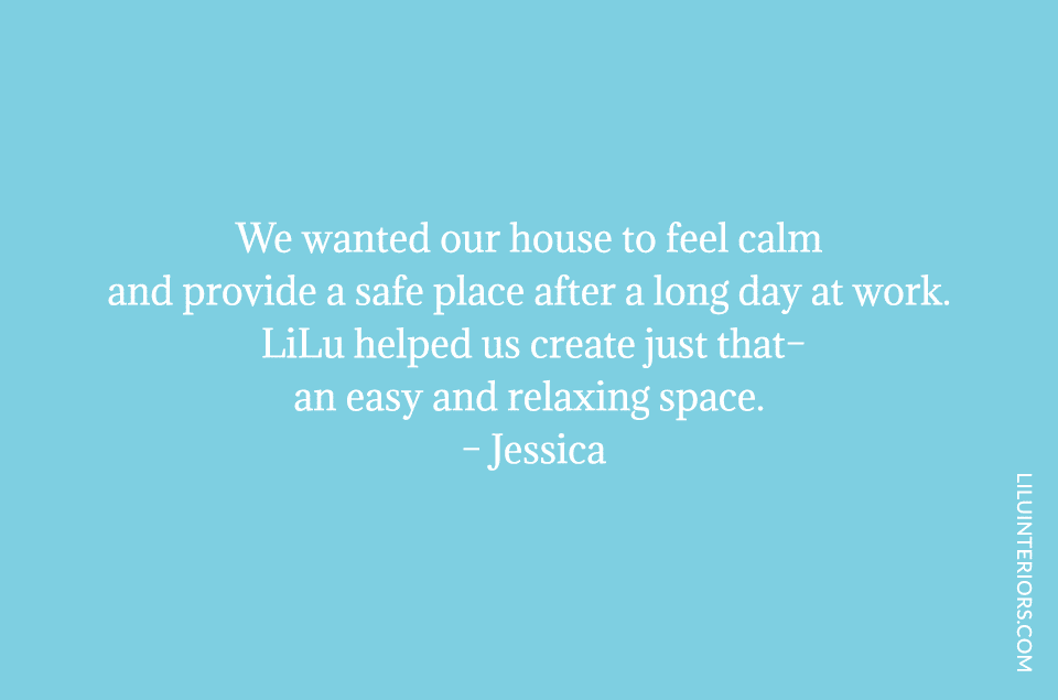 We wanted our house to feel calm and provide a safe place after a long day at work. LiLu helped us create just that–an easy and relaxing space.