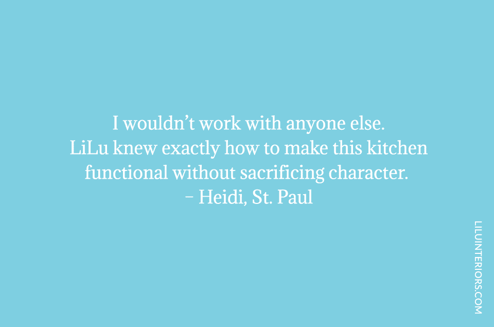 I wouldn't work with anyone else. LiLu knew exactly how to make this kitchen functional without sacrificing character.